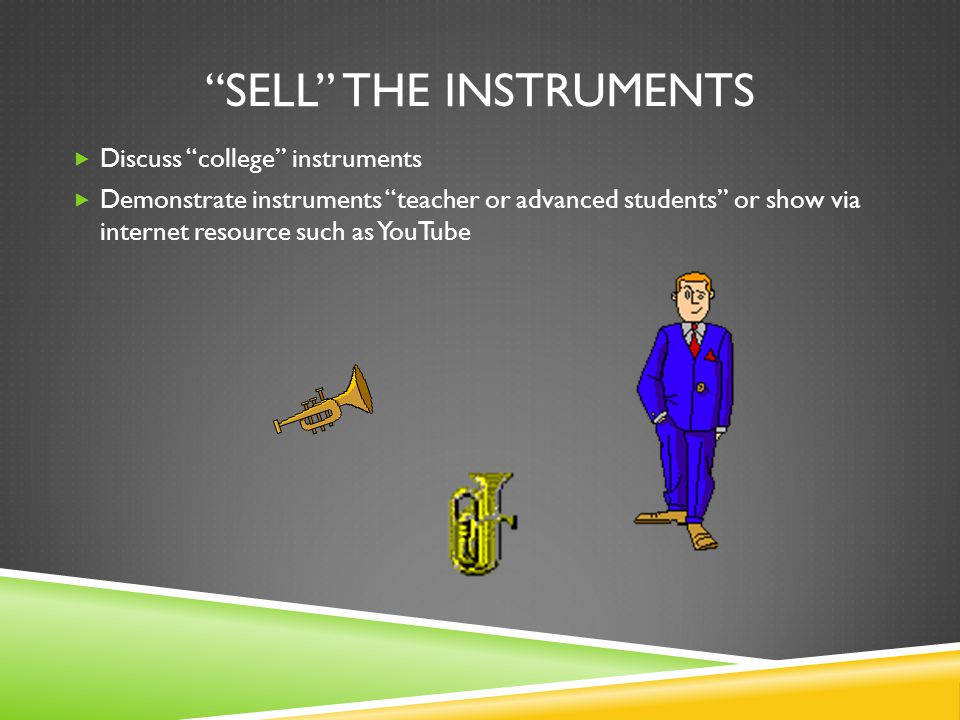 SELL THE INSTRUMENTS Discuss college instruments Demonstrate instruments teacher or advanced students or show via internet resource such as YouTube