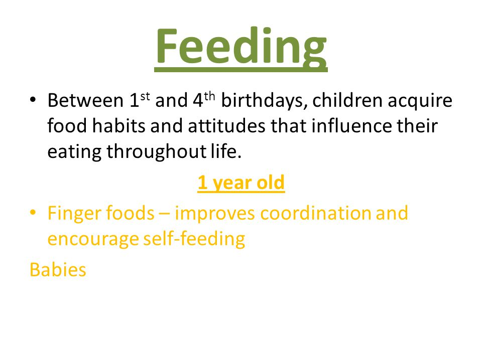 Feeding Between 1 st and 4 th birthdays, children acquire food habits and attitudes that influence their eating throughout life. 1 year old Finger foo