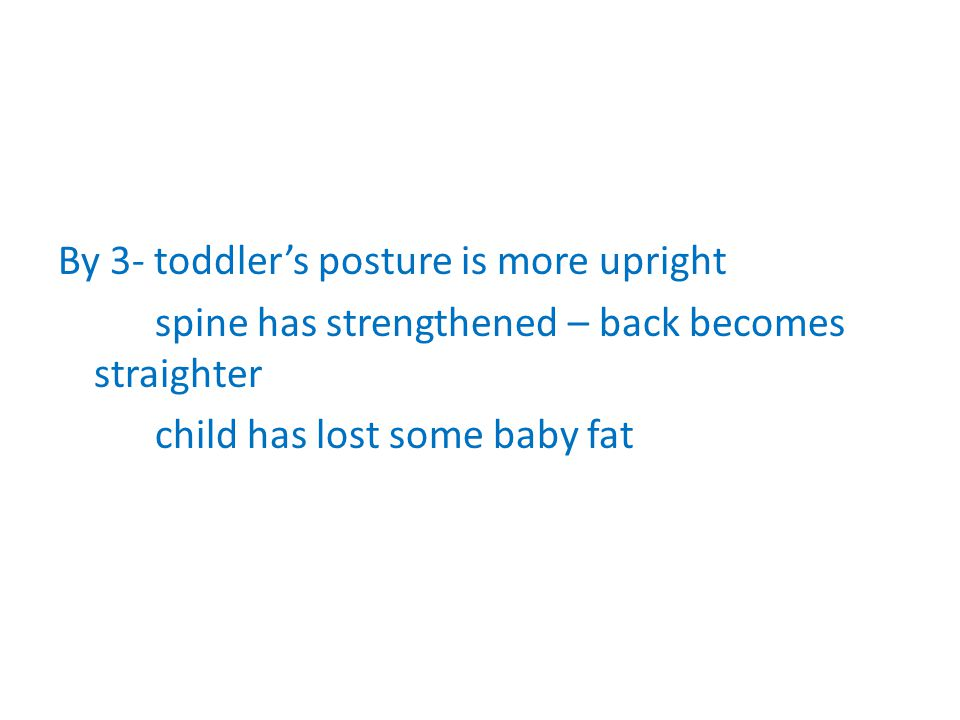 By 3- toddlers posture is more upright spine has strengthened – back becomes straighter child has lost some baby fat