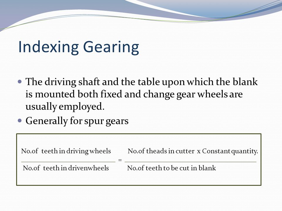 Indexing Gearing The driving shaft and the table upon which the blank is mounted both fixed and change gear wheels are usually employed. Generally for