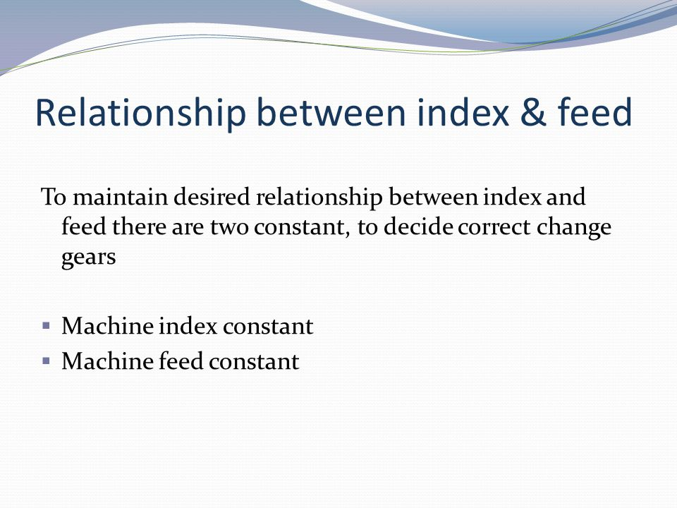 Relationship between index & feed To maintain desired relationship between index and feed there are two constant, to decide correct change gears Machi