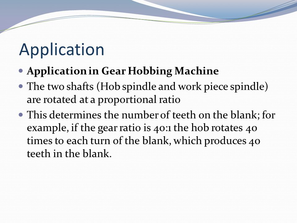 Application Application in Gear Hobbing Machine The two shafts (Hob spindle and work piece spindle) are rotated at a proportional ratio This determine