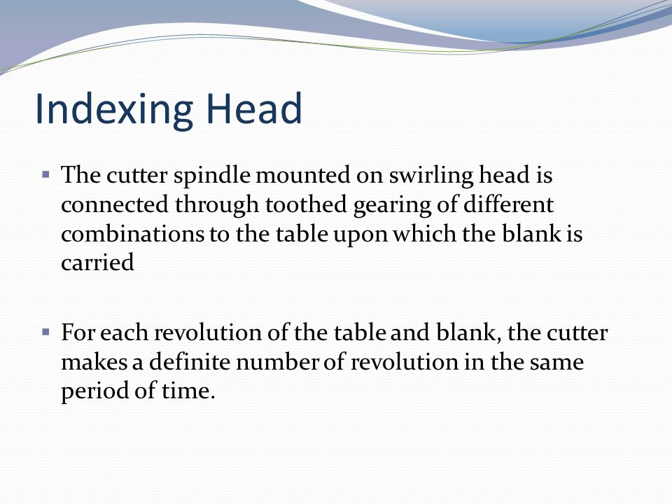 Indexing Head The cutter spindle mounted on swirling head is connected through toothed gearing of different combinations to the table upon which the b