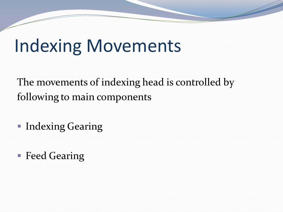 Indexing Movements The movements of indexing head is controlled by following to main components Indexing Gearing Feed Gearing