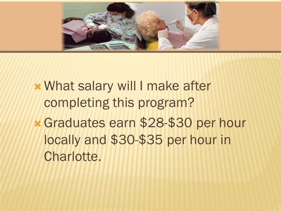 What salary will I make after completing this program? Graduates earn $28-$30 per hour locally and $30-$35 per hour in Charlotte.