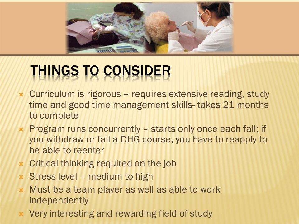 Curriculum is rigorous – requires extensive reading, study time and good time management skills- takes 21 months to complete Program runs concurrently – starts only once each fall; if you withdraw or fail a DHG course, you have to reapply to be able to reenter Critical thinking required on the job Stress level – medium to high Must be a team player as well as able to work independently Very interesting and rewarding field of study