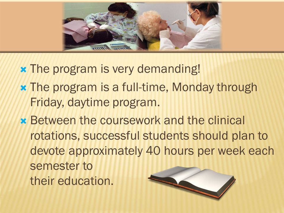 The program is very demanding. The program is a full-time, Monday through Friday, daytime program.