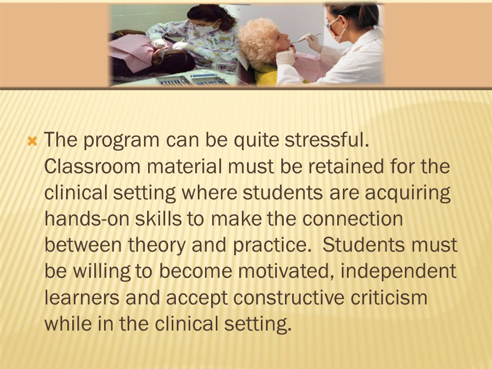 The program can be quite stressful. Classroom material must be retained for the clinical setting where students are acquiring hands-on skills to make