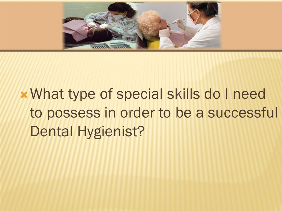 What type of special skills do I need to possess in order to be a successful Dental Hygienist