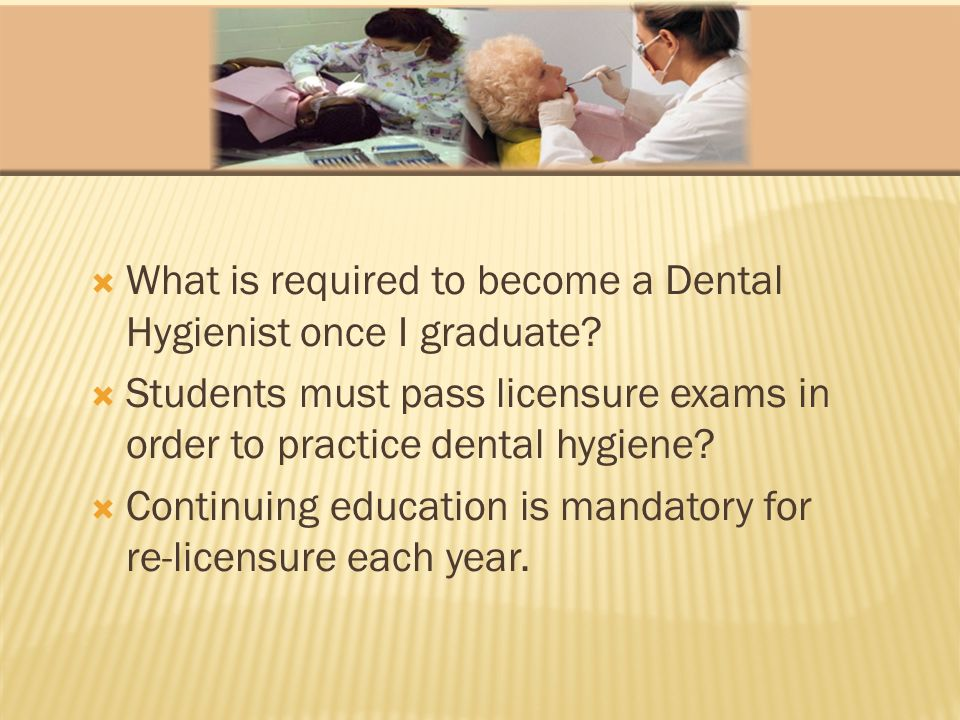 What is required to become a Dental Hygienist once I graduate? Students must pass licensure exams in order to practice dental hygiene? Continuing educ