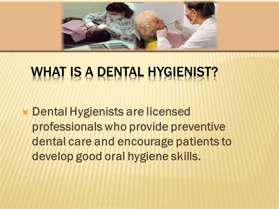 Dental Hygienists are licensed professionals who provide preventive dental care and encourage patients to develop good oral hygiene skills.