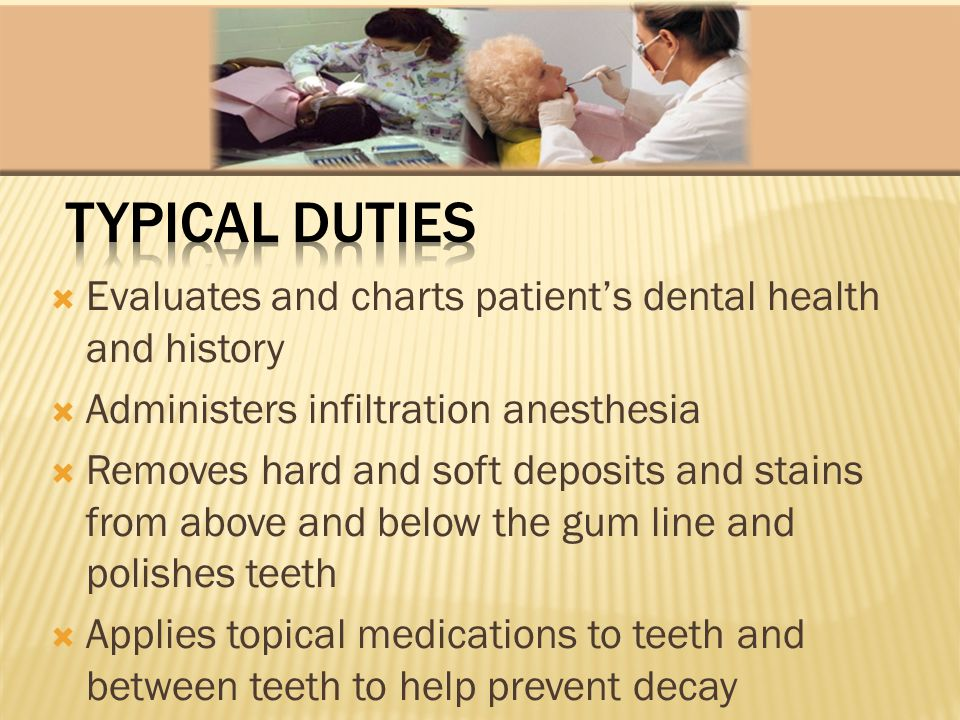 Evaluates and charts patients dental health and history Administers infiltration anesthesia Removes hard and soft deposits and stains from above and b