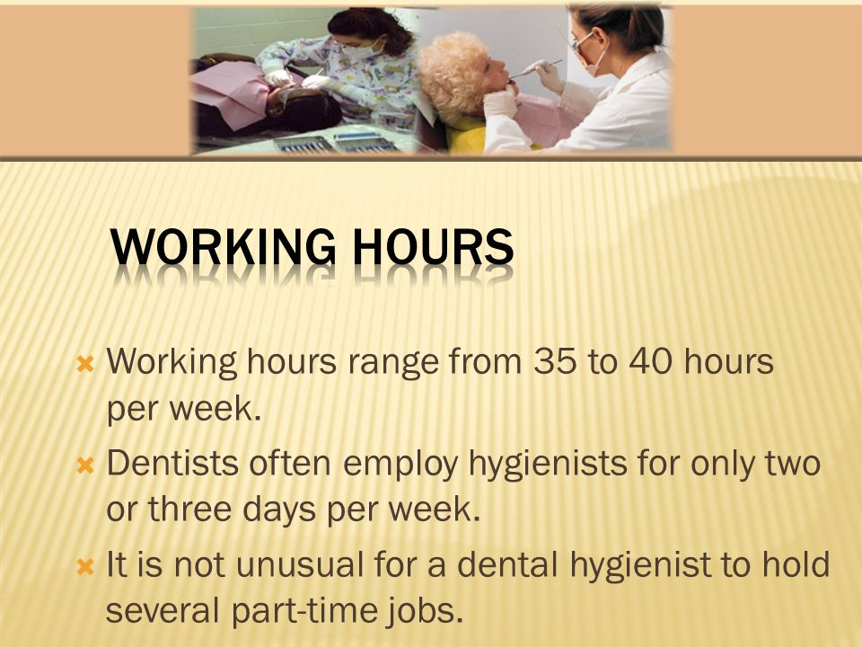 Working hours range from 35 to 40 hours per week. Dentists often employ hygienists for only two or three days per week. It is not unusual for a dental