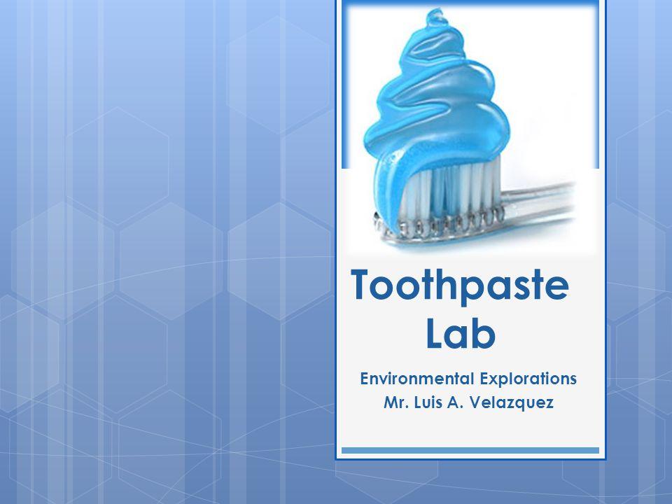 Toothpaste Lab Environmental Explorations Mr. Luis A. Velazquez