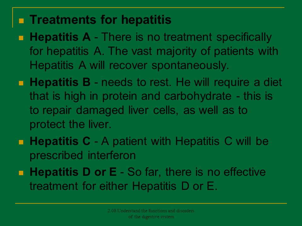 Treatments for hepatitis Hepatitis A - There is no treatment specifically for hepatitis A. The vast majority of patients with Hepatitis A will recover