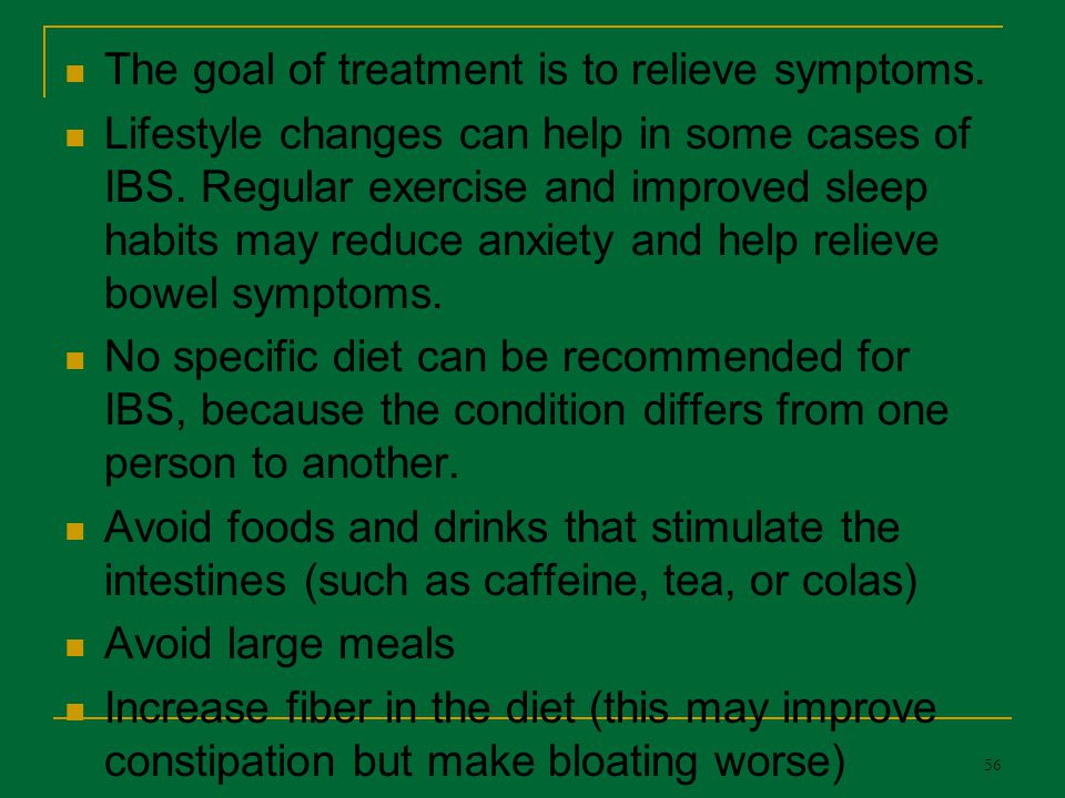 The goal of treatment is to relieve symptoms. Lifestyle changes can help in some cases of IBS. Regular exercise and improved sleep habits may reduce a