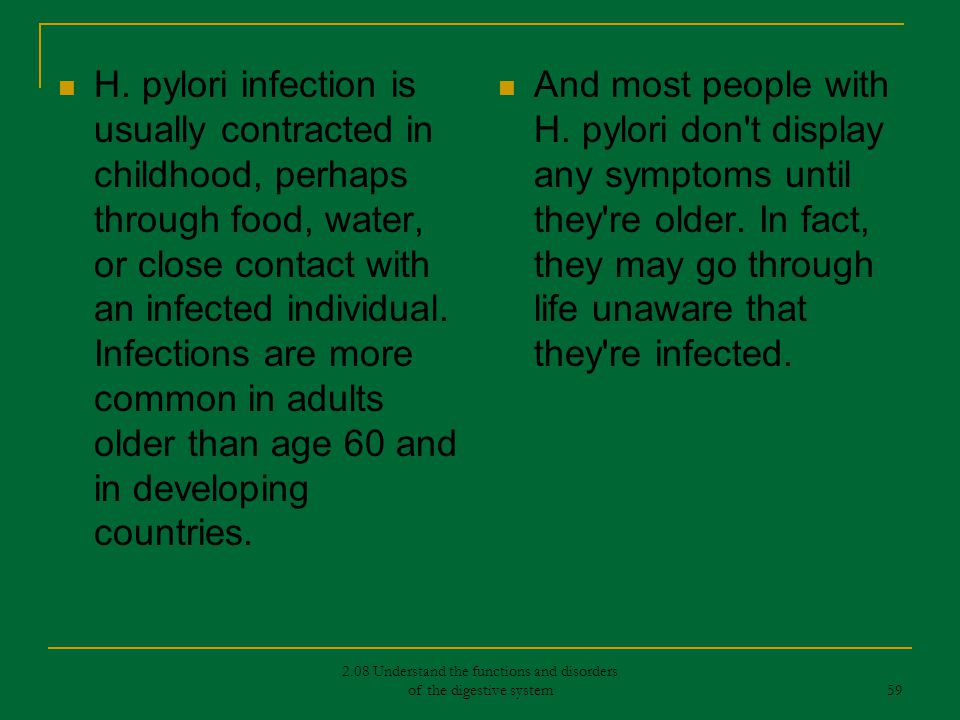 H. pylori infection is usually contracted in childhood, perhaps through food, water, or close contact with an infected individual. Infections are more