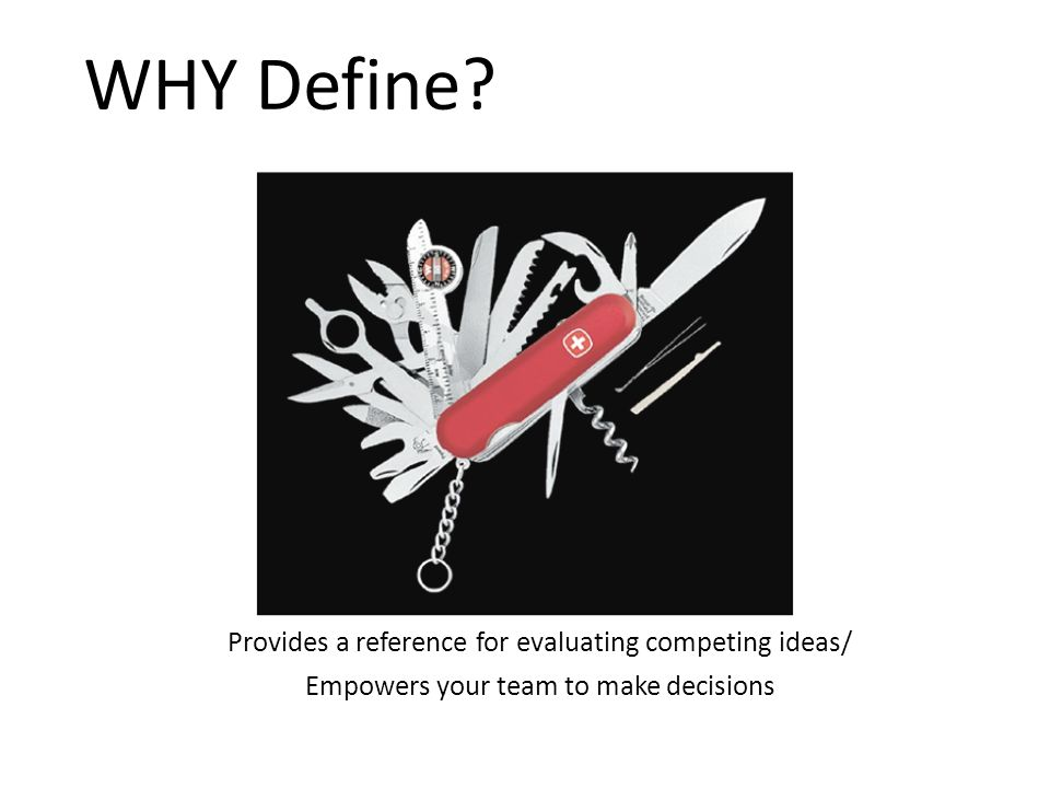 Provides a reference for evaluating competing ideas/ Empowers your team to make decisions WHY Define?