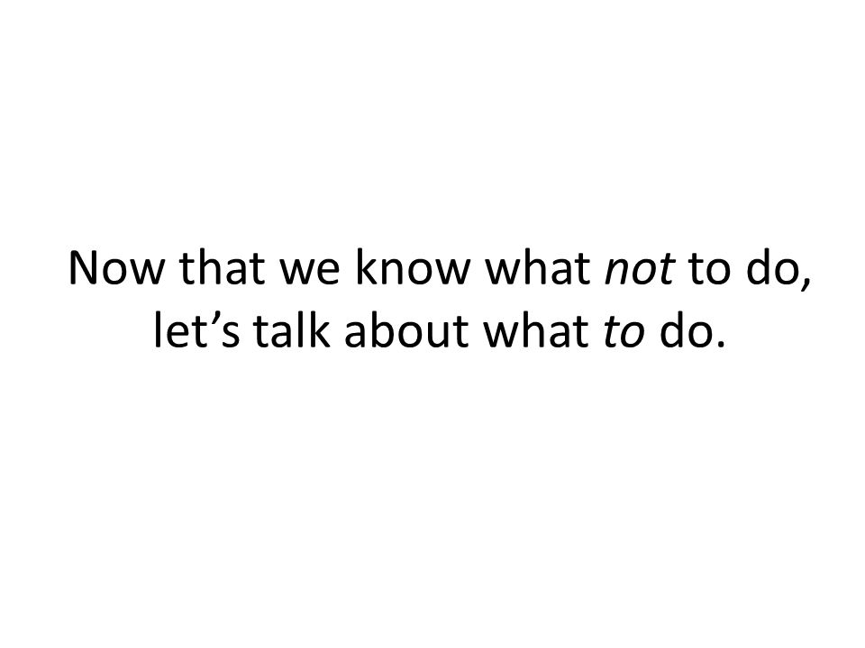 Now that we know what not to do, lets talk about what to do.