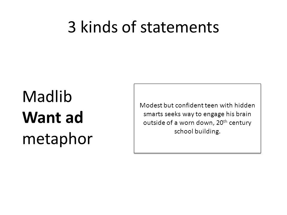 3 kinds of statements Madlib Want ad metaphor Modest but confident teen with hidden smarts seeks way to engage his brain outside of a worn down, 20 th