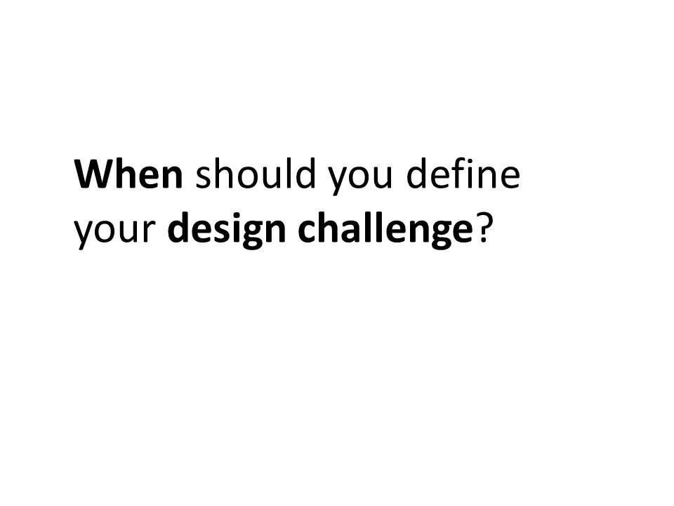 When should you define your design challenge