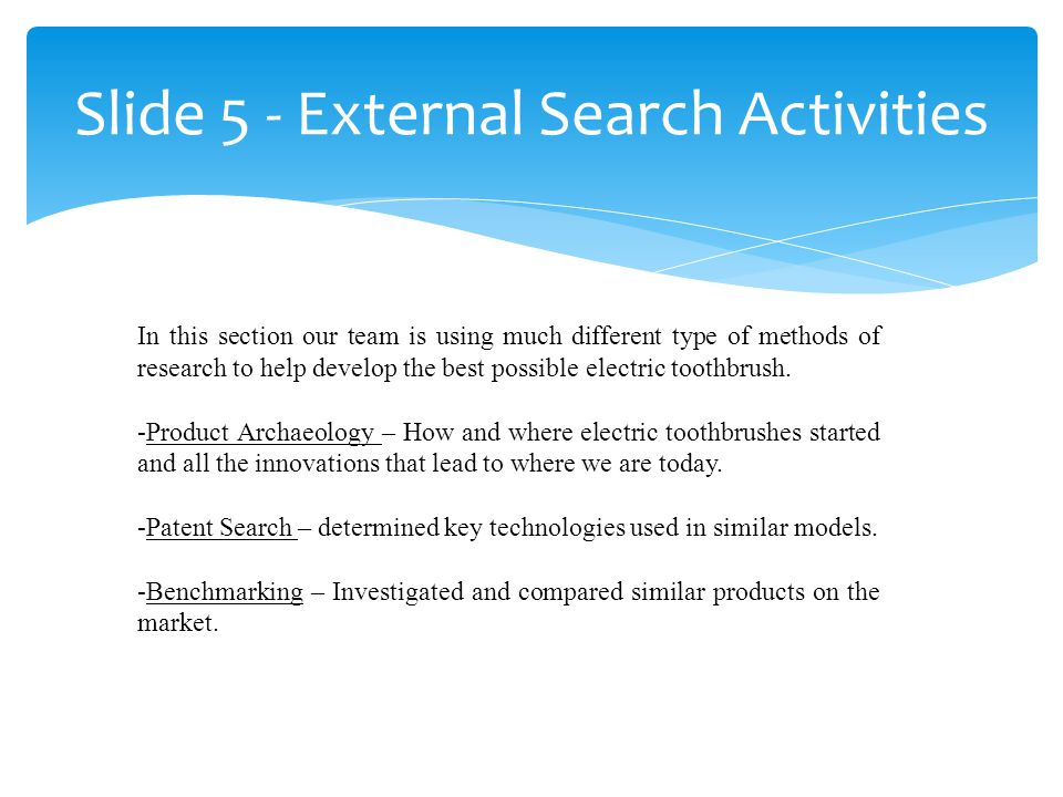 Slide 5 - External Search Activities In this section our team is using much different type of methods of research to help develop the best possible electric toothbrush.