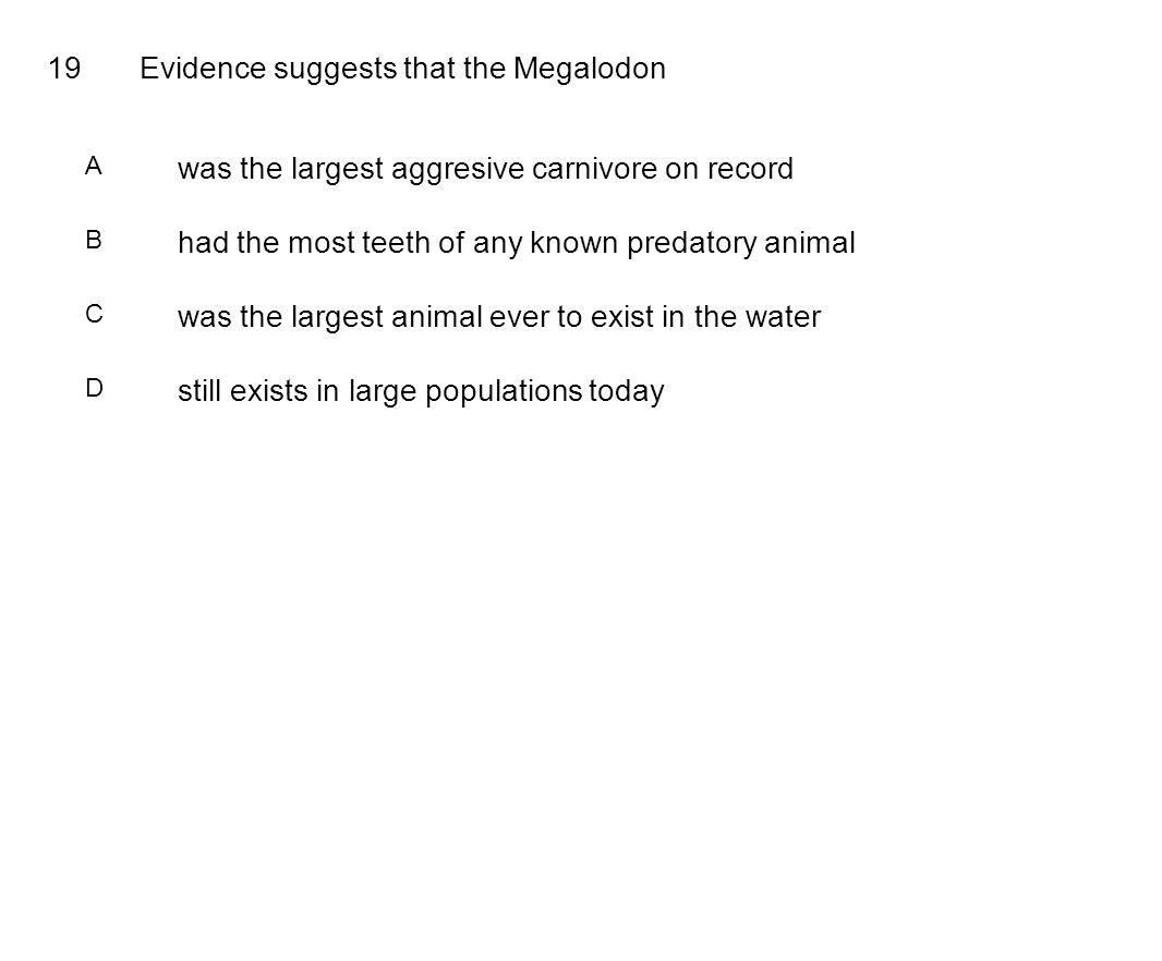 19Evidence suggests that the Megalodon A was the largest aggresive carnivore on record B had the most teeth of any known predatory animal C was the largest animal ever to exist in the water D still exists in large populations today