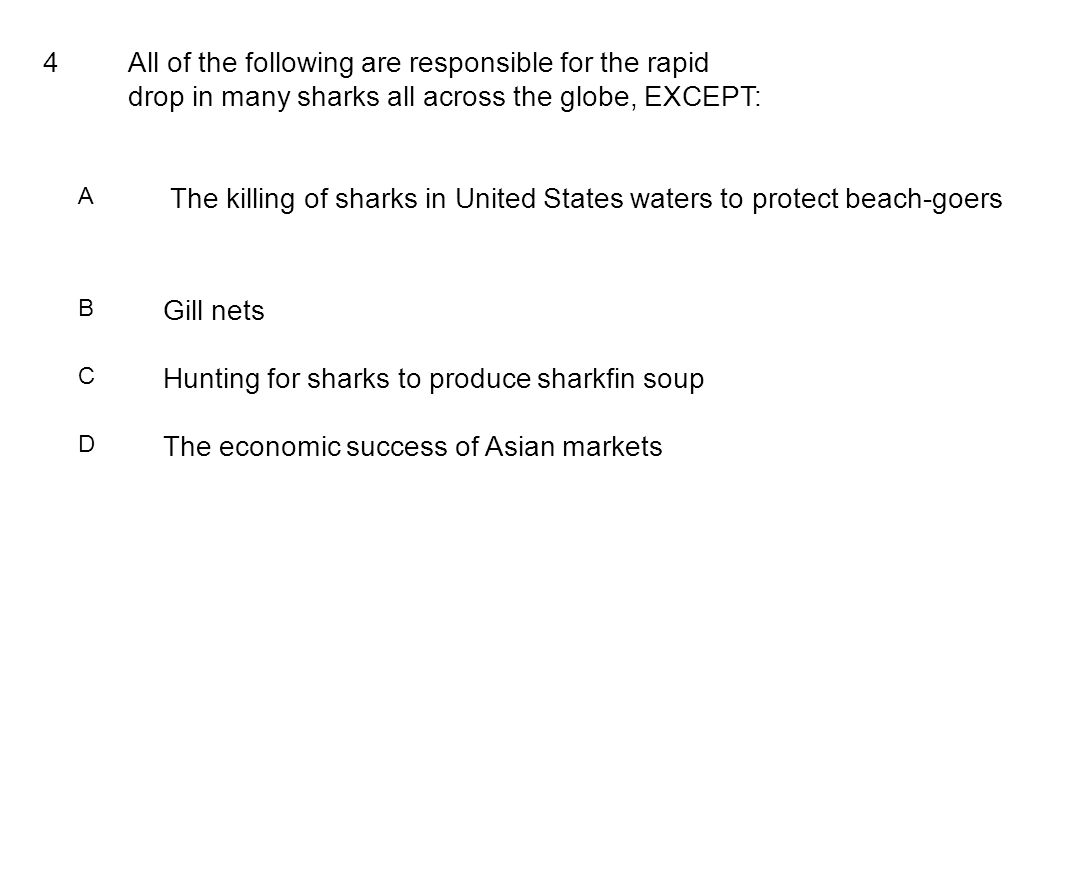 4All of the following are responsible for the rapid drop in many sharks all across the globe, EXCEPT: A The killing of sharks in United States waters to protect beach-goers B Gill nets C Hunting for sharks to produce sharkfin soup D The economic success of Asian markets
