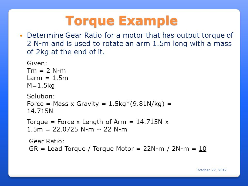 October 27, 2012 Determine Gear Ratio for a motor that has output torque of 2 N-m and is used to rotate an arm 1.5m long with a mass of 2kg at the end of it.