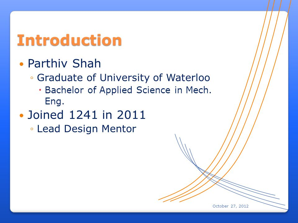 October 27, 2012 Introduction Parthiv Shah Graduate of University of Waterloo Bachelor of Applied Science in Mech.