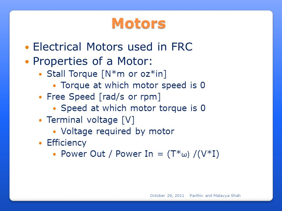 October 29, 2011Parthiv and Malavya ShahMotors Electrical Motors used in FRC Properties of a Motor: Stall Torque [N*m or oz*in] Torque at which motor speed is 0 Free Speed [rad/s or rpm] Speed at which motor torque is 0 Terminal voltage [V] Voltage required by motor Efficiency Power Out / Power In = (T* ω) /(V*I)