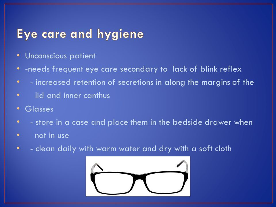 Unconscious patient -needs frequent eye care secondary to lack of blink reflex - increased retention of secretions in along the margins of the lid and inner canthus Glasses - store in a case and place them in the bedside drawer when not in use - clean daily with warm water and dry with a soft cloth