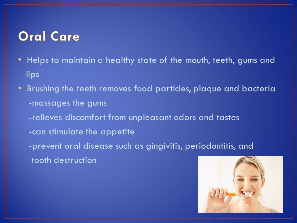 Helps to maintain a healthy state of the mouth, teeth, gums and lips Brushing the teeth removes food particles, plaque and bacteria -massages the gums -relieves discomfort from unpleasant odors and tastes -can stimulate the appetite -prevent oral disease such as gingivitis, periodontitis, and tooth destruction