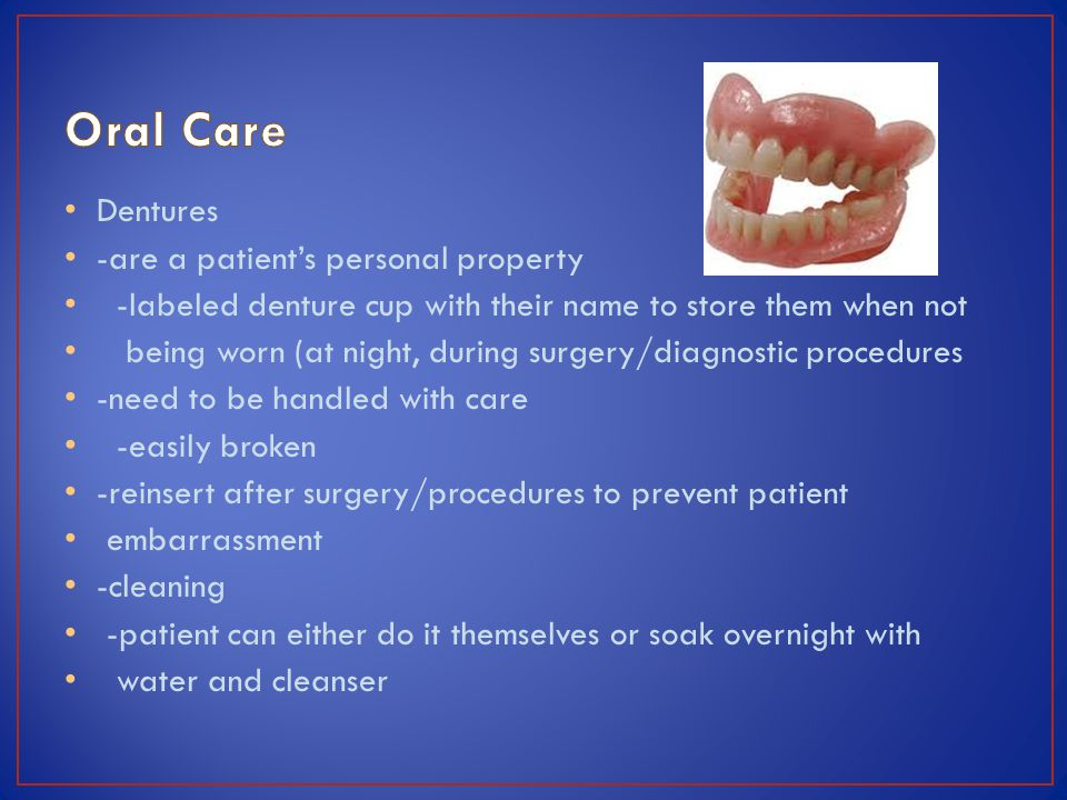 Dentures -are a patients personal property -labeled denture cup with their name to store them when not being worn (at night, during surgery/diagnostic procedures -need to be handled with care -easily broken -reinsert after surgery/procedures to prevent patient embarrassment -cleaning -patient can either do it themselves or soak overnight with water and cleanser