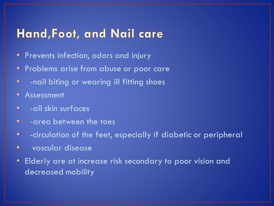 Prevents infection, odors and injury Problems arise from abuse or poor care -nail biting or wearing ill fitting shoes Assessment -all skin surfaces -area between the toes -circulation of the feet, especially if diabetic or peripheral vascular disease Elderly are at increase risk secondary to poor vision and decreased mobility