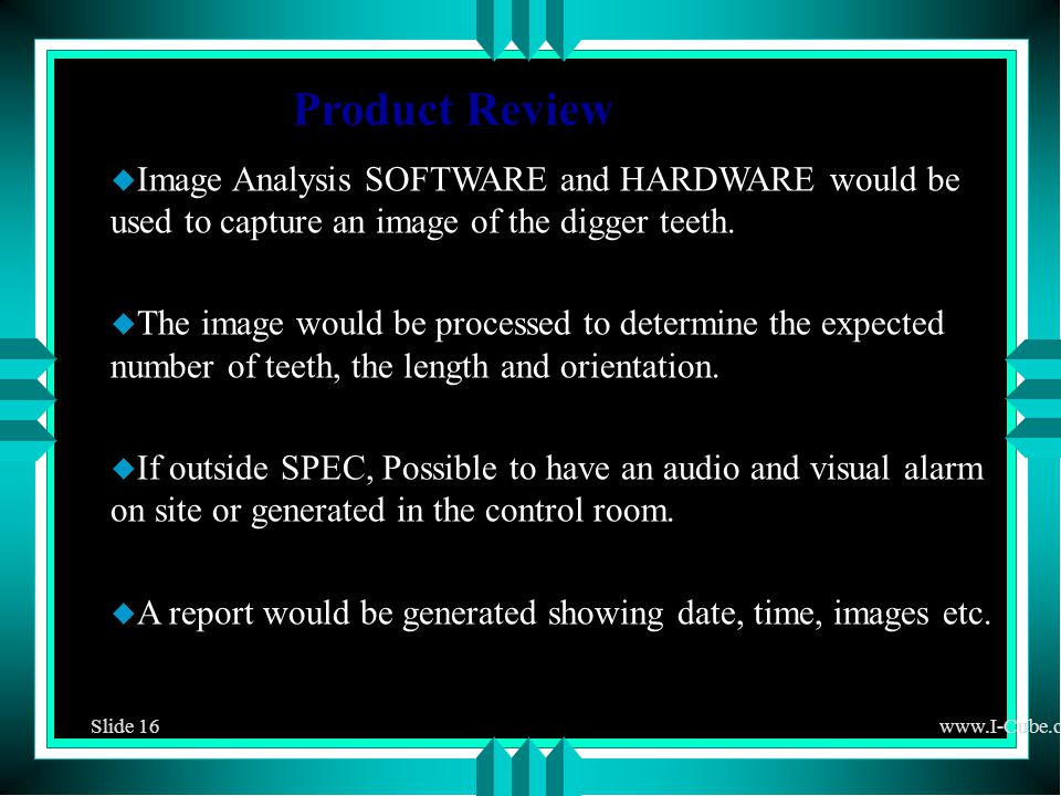 Slide 16www.I-Cube.co.za Product Review u Image Analysis SOFTWARE and HARDWARE would be used to capture an image of the digger teeth.