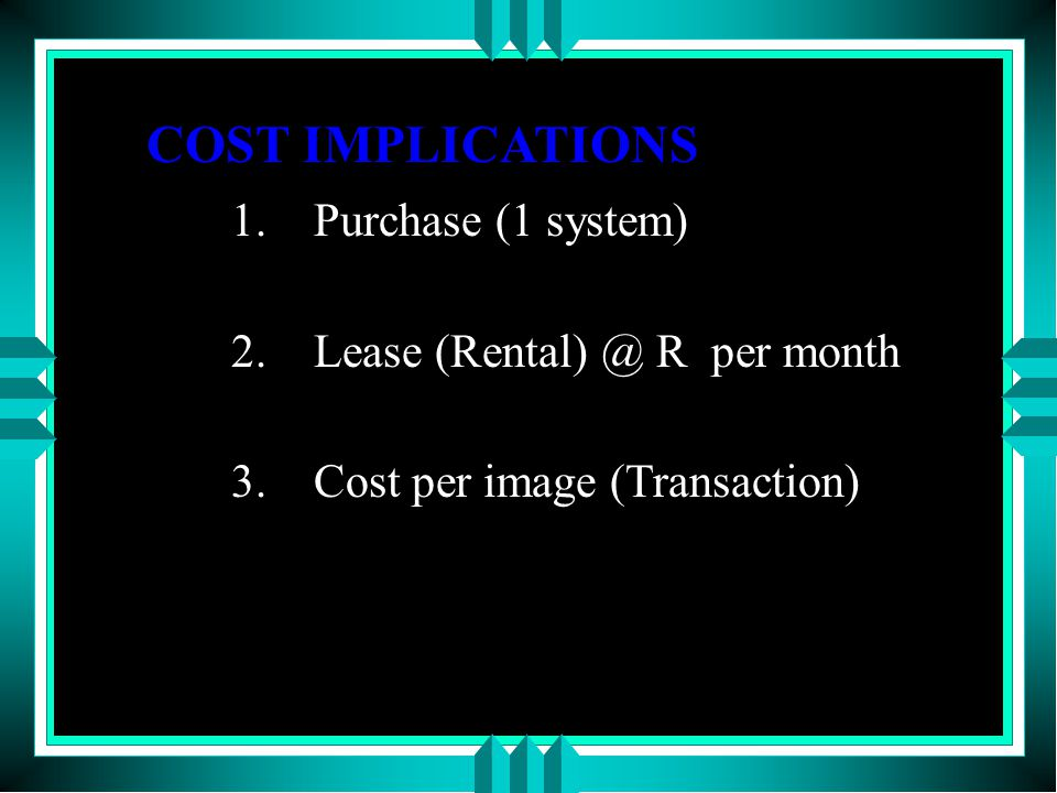 COST IMPLICATIONS 1.Purchase (1 system) 2.Lease (Rental) @ R per month 3.Cost per image (Transaction)