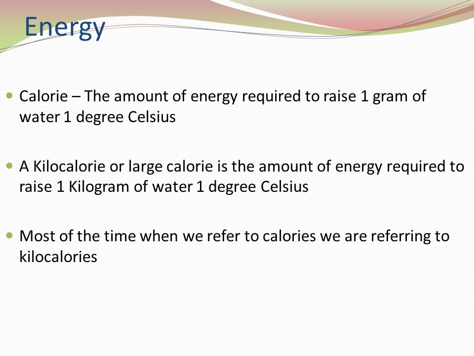 Energy Calorie – The amount of energy required to raise 1 gram of water 1 degree Celsius A Kilocalorie or large calorie is the amount of energy required to raise 1 Kilogram of water 1 degree Celsius Most of the time when we refer to calories we are referring to kilocalories