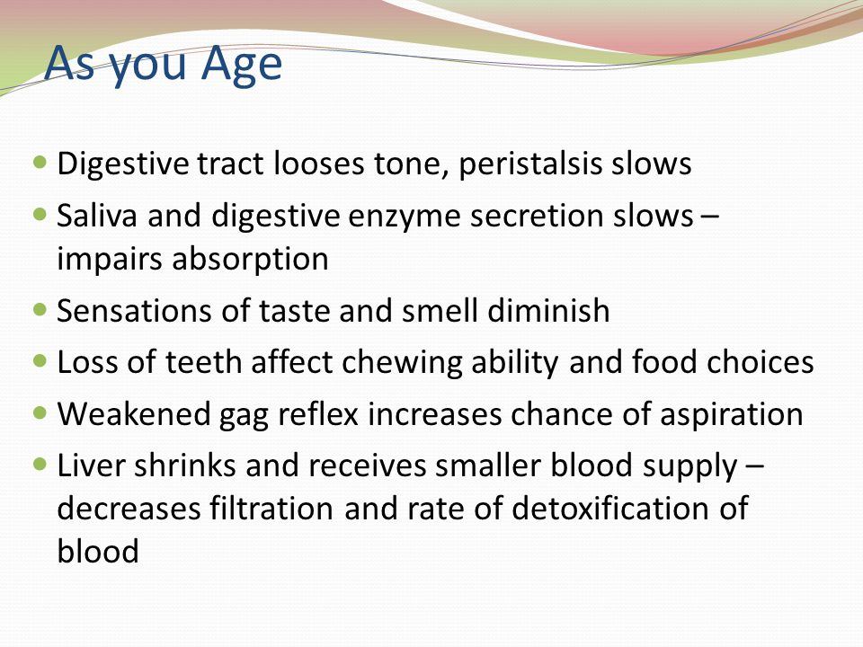 As you Age Digestive tract looses tone, peristalsis slows Saliva and digestive enzyme secretion slows – impairs absorption Sensations of taste and smell diminish Loss of teeth affect chewing ability and food choices Weakened gag reflex increases chance of aspiration Liver shrinks and receives smaller blood supply – decreases filtration and rate of detoxification of blood