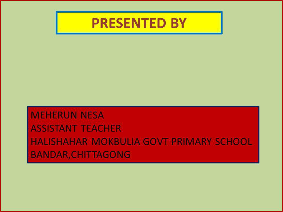 PRESENTED BY MEHERUN NESA ASSISTANT TEACHER HALISHAHAR MOKBULIA GOVT PRIMARY SCHOOL BANDAR,CHITTAGONG
