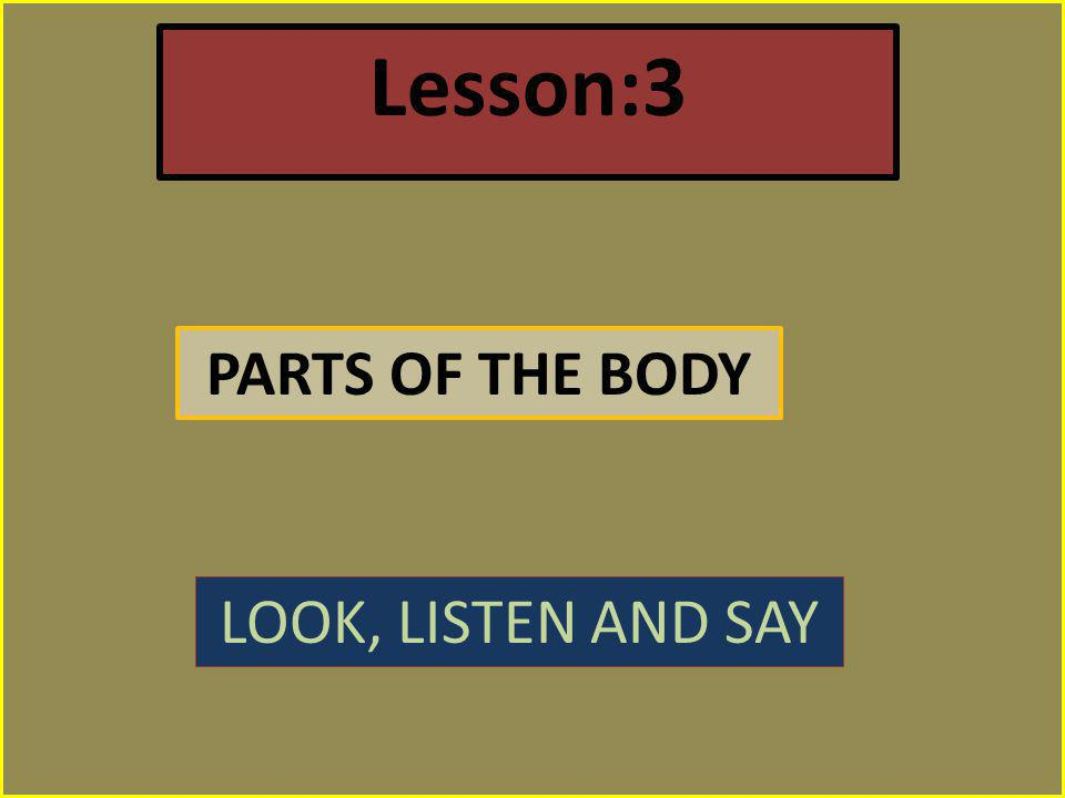 Lesson:3 PARTS OF THE BODY LOOK, LISTEN AND SAY