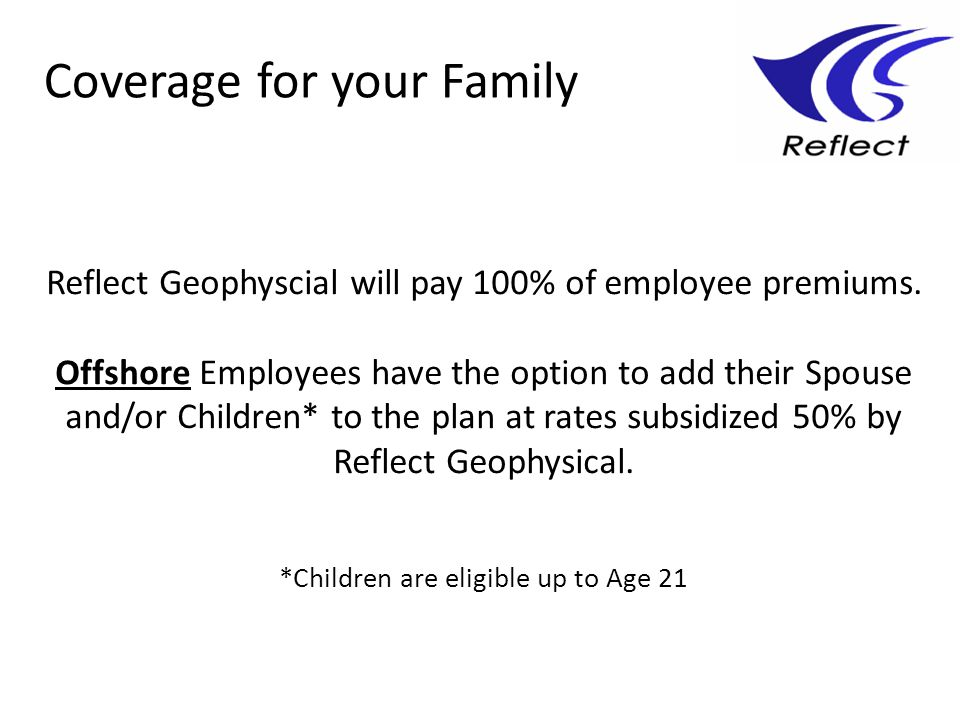 Reflect Geophyscial will pay 100% of employee premiums. Offshore Employees have the option to add their Spouse and/or Children* to the plan at rates s