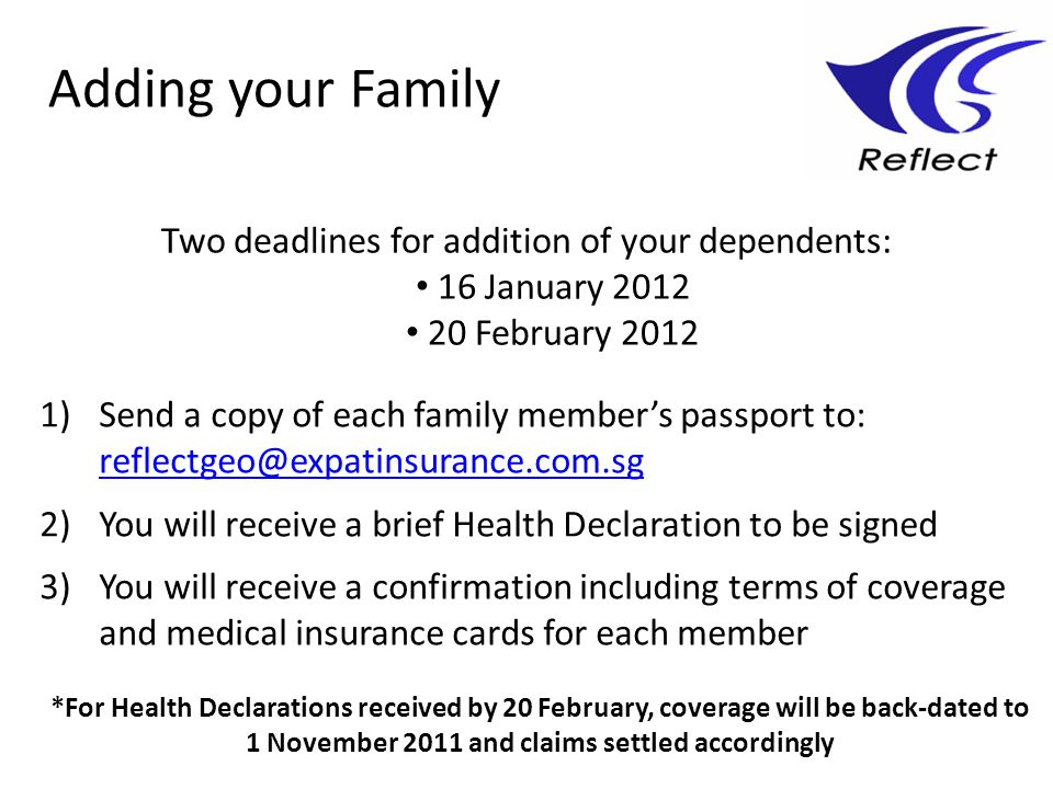 Adding your Family 1)Send a copy of each family members passport to: reflectgeo@expatinsurance.com.sg reflectgeo@expatinsurance.com.sg 2)You will receive a brief Health Declaration to be signed 3)You will receive a confirmation including terms of coverage and medical insurance cards for each member *For Health Declarations received by 20 February, coverage will be back-dated to 1 November 2011 and claims settled accordingly Two deadlines for addition of your dependents: 16 January 2012 20 February 2012