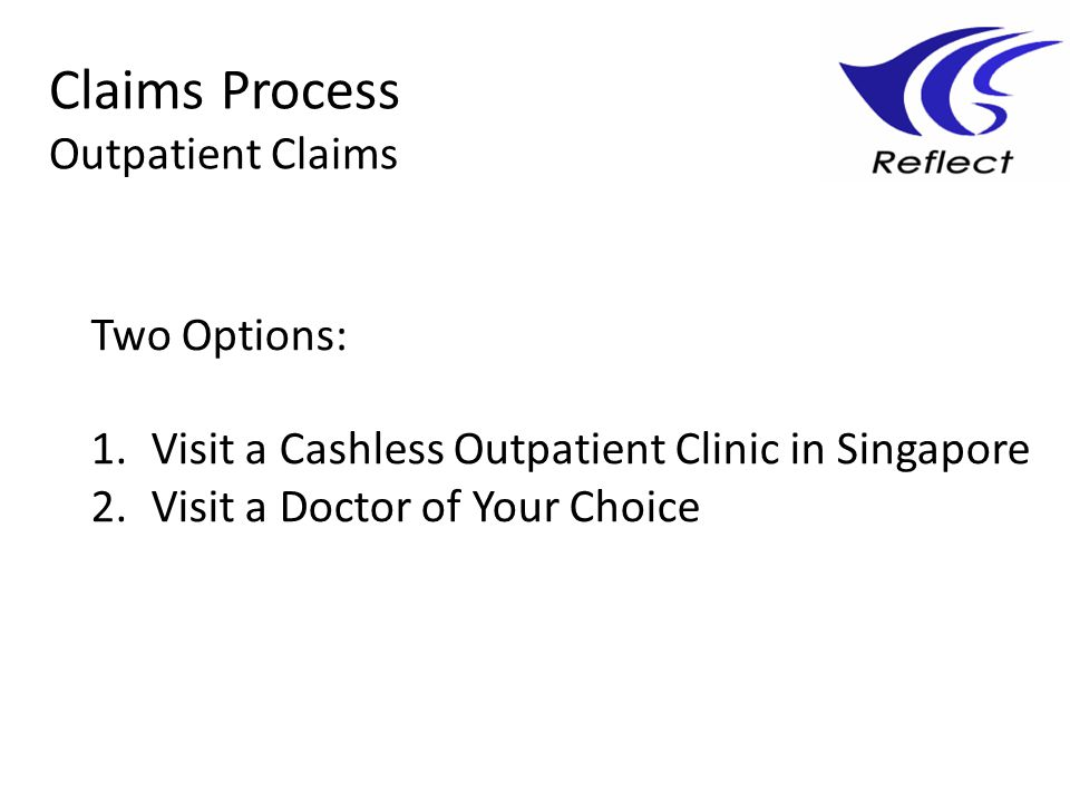 Two Options: 1.Visit a Cashless Outpatient Clinic in Singapore 2.Visit a Doctor of Your Choice Claims Process Outpatient Claims