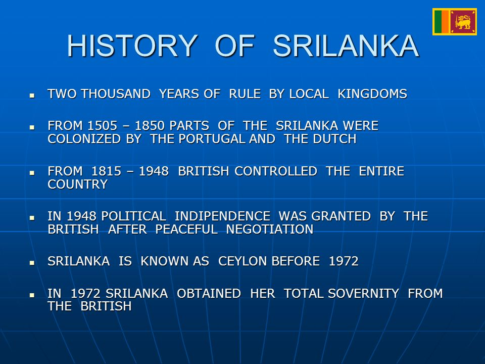 HISTORY OF SRILANKA TWO THOUSAND YEARS OF RULE BY LOCAL KINGDOMS TWO THOUSAND YEARS OF RULE BY LOCAL KINGDOMS FROM 1505 – 1850 PARTS OF THE SRILANKA WERE COLONIZED BY THE PORTUGAL AND THE DUTCH FROM 1505 – 1850 PARTS OF THE SRILANKA WERE COLONIZED BY THE PORTUGAL AND THE DUTCH FROM 1815 – 1948 BRITISH CONTROLLED THE ENTIRE COUNTRY FROM 1815 – 1948 BRITISH CONTROLLED THE ENTIRE COUNTRY IN 1948 POLITICAL INDIPENDENCE WAS GRANTED BY THE BRITISH AFTER PEACEFUL NEGOTIATION IN 1948 POLITICAL INDIPENDENCE WAS GRANTED BY THE BRITISH AFTER PEACEFUL NEGOTIATION SRILANKA IS KNOWN AS CEYLON BEFORE 1972 SRILANKA IS KNOWN AS CEYLON BEFORE 1972 IN 1972 SRILANKA OBTAINED HER TOTAL SOVERNITY FROM THE BRITISH IN 1972 SRILANKA OBTAINED HER TOTAL SOVERNITY FROM THE BRITISH