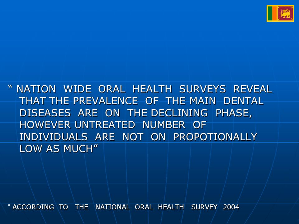 NATION WIDE ORAL HEALTH SURVEYS REVEAL THAT THE PREVALENCE OF THE MAIN DENTAL DISEASES ARE ON THE DECLINING PHASE, HOWEVER UNTREATED NUMBER OF INDIVIDUALS ARE NOT ON PROPOTIONALLY LOW AS MUCH * ACCORDING TO THE NATIONAL ORAL HEALTH SURVEY 2004