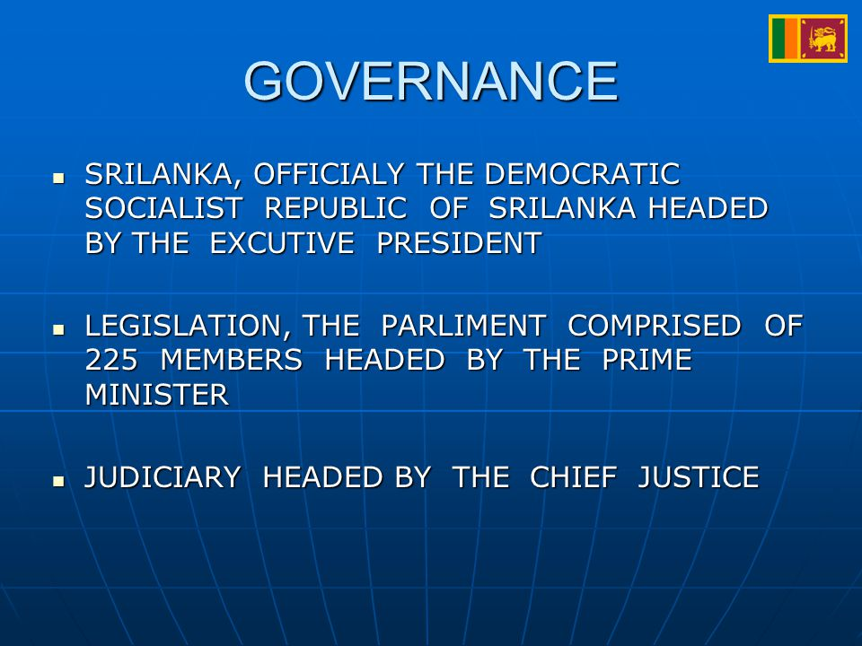 GOVERNANCE SRILANKA, OFFICIALY THE DEMOCRATIC SOCIALIST REPUBLIC OF SRILANKA HEADED BY THE EXCUTIVE PRESIDENT SRILANKA, OFFICIALY THE DEMOCRATIC SOCIALIST REPUBLIC OF SRILANKA HEADED BY THE EXCUTIVE PRESIDENT LEGISLATION, THE PARLIMENT COMPRISED OF 225 MEMBERS HEADED BY THE PRIME MINISTER LEGISLATION, THE PARLIMENT COMPRISED OF 225 MEMBERS HEADED BY THE PRIME MINISTER JUDICIARY HEADED BY THE CHIEF JUSTICE JUDICIARY HEADED BY THE CHIEF JUSTICE