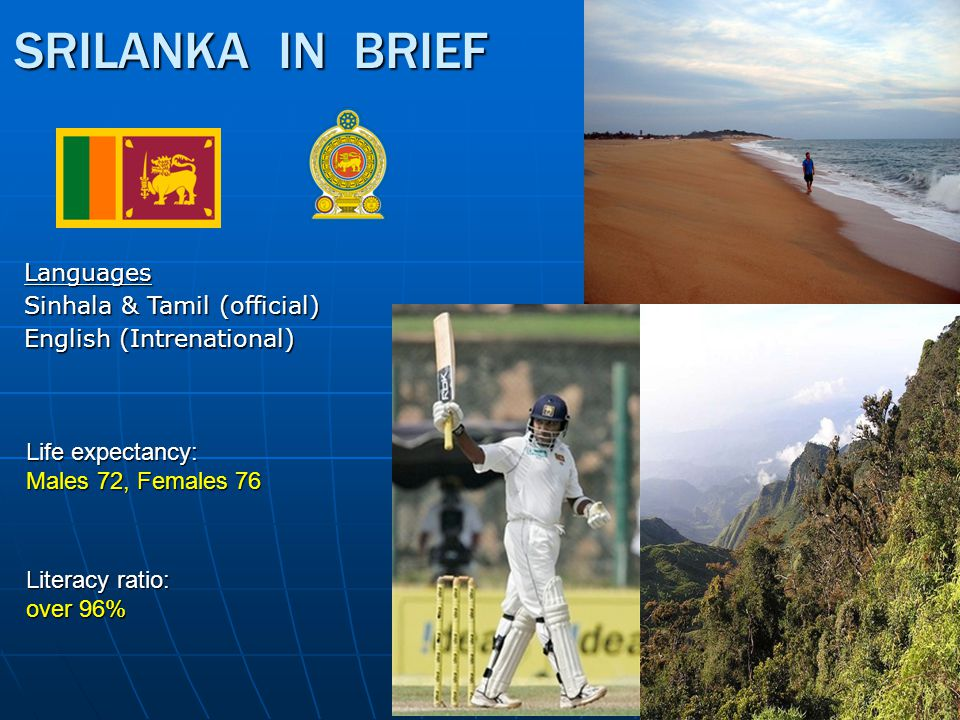 SRILANKA IN BRIEF Languages Sinhala & Tamil (official) English (Intrenational) Life expectancy: Males 72, Females 76 Literacy ratio: over 96%