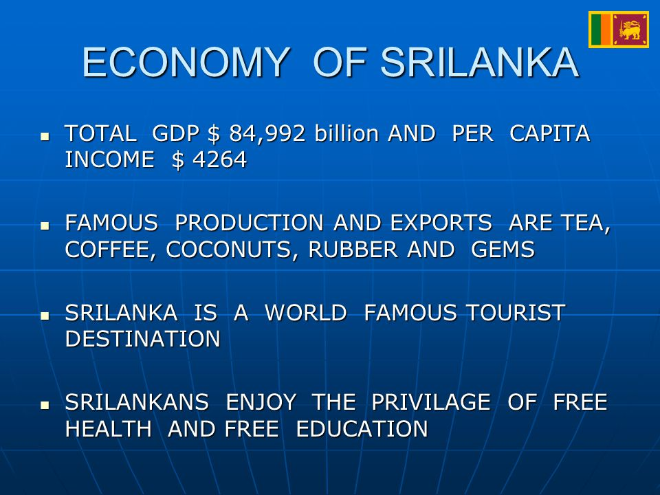 ECONOMY OF SRILANKA TOTAL GDP $ 84,992 billion AND PER CAPITA INCOME $ 4264 TOTAL GDP $ 84,992 billion AND PER CAPITA INCOME $ 4264 FAMOUS PRODUCTION AND EXPORTS ARE TEA, COFFEE, COCONUTS, RUBBER AND GEMS FAMOUS PRODUCTION AND EXPORTS ARE TEA, COFFEE, COCONUTS, RUBBER AND GEMS SRILANKA IS A WORLD FAMOUS TOURIST DESTINATION SRILANKA IS A WORLD FAMOUS TOURIST DESTINATION SRILANKANS ENJOY THE PRIVILAGE OF FREE HEALTH AND FREE EDUCATION SRILANKANS ENJOY THE PRIVILAGE OF FREE HEALTH AND FREE EDUCATION