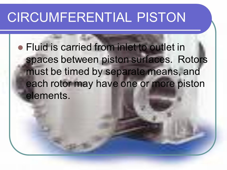 CIRCUMFERENTIAL PISTON Fluid is carried from inlet to outlet in spaces between piston surfaces. Rotors must be timed by separate means, and each rotor